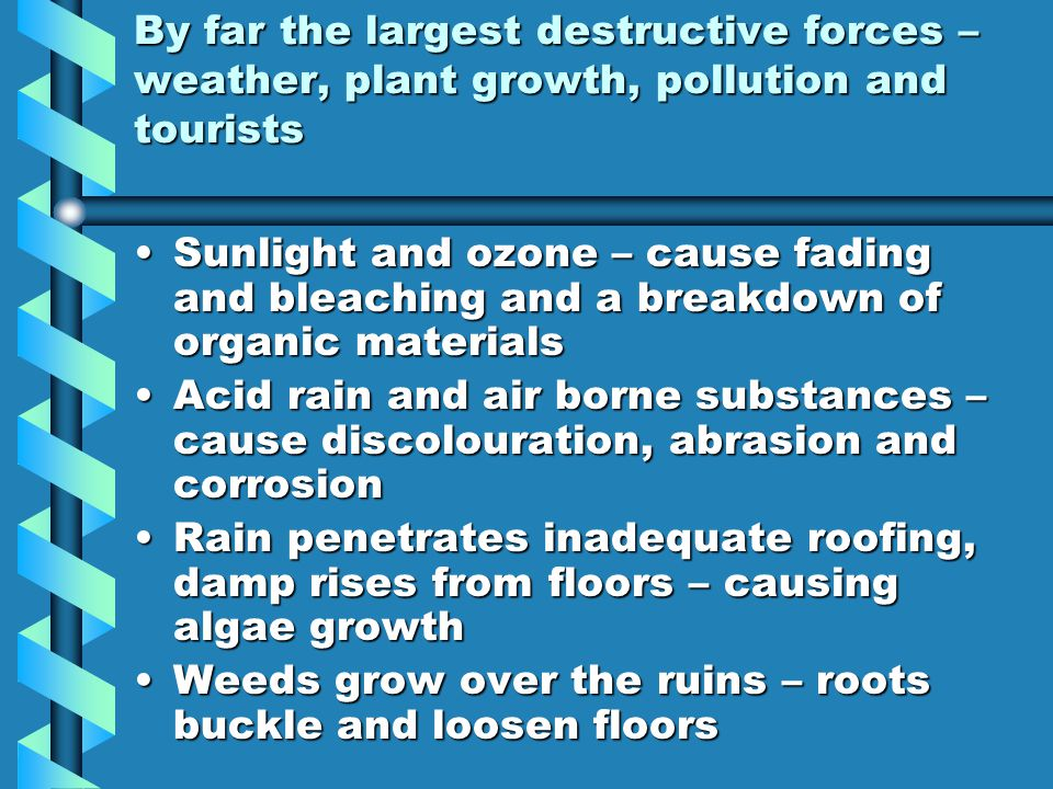 By far the largest destructive forces – weather, plant growth, pollution and tourists Sunlight and ozone – cause fading and bleaching and a breakdown of organic materialsSunlight and ozone – cause fading and bleaching and a breakdown of organic materials Acid rain and air borne substances – cause discolouration, abrasion and corrosionAcid rain and air borne substances – cause discolouration, abrasion and corrosion Rain penetrates inadequate roofing, damp rises from floors – causing algae growthRain penetrates inadequate roofing, damp rises from floors – causing algae growth Weeds grow over the ruins – roots buckle and loosen floorsWeeds grow over the ruins – roots buckle and loosen floors