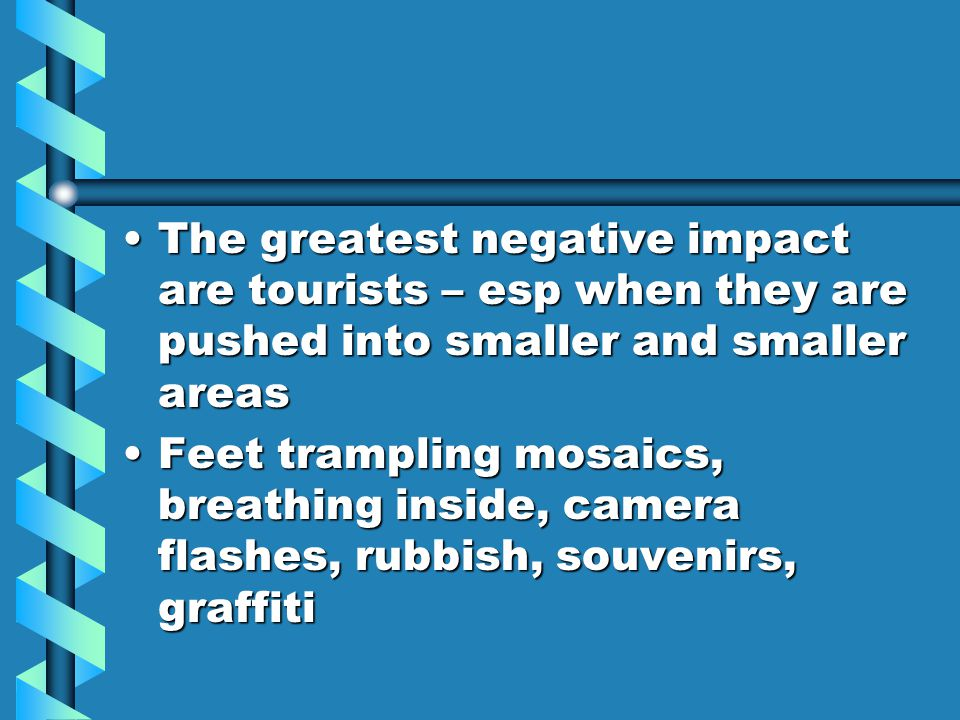The greatest negative impact are tourists – esp when they are pushed into smaller and smaller areasThe greatest negative impact are tourists – esp when they are pushed into smaller and smaller areas Feet trampling mosaics, breathing inside, camera flashes, rubbish, souvenirs, graffitiFeet trampling mosaics, breathing inside, camera flashes, rubbish, souvenirs, graffiti