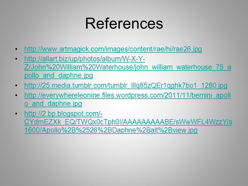 References http://www.artmagick.com/images/content/rae/hi/rae26.jpg http://allart.biz/up/photos/album/W-X-Y- Z/John%20William%20Waterhouse/john_william_waterhouse_75_a pollo_and_daphne.jpghttp://allart.biz/up/photos/album/W-X-Y- Z/John%20William%20Waterhouse/john_william_waterhouse_75_a pollo_and_daphne.jpg http://25.media.tumblr.com/tumblr_lllq85zQEr1qghk7bo1_1280.jpg http://everywhereleonine.files.wordpress.com/2011/11/bernini_apoll o_and_daphne.jpghttp://everywhereleonine.files.wordpress.com/2011/11/bernini_apoll o_and_daphne.jpg http://2.bp.blogspot.com/- CYdmEZXk_EQ/TWQx0cTph0I/AAAAAAAAABE/sWwWFL4WzzY/s 1600/Apollo%2B%2526%2BDaphne%2Balt%2Bview.jpghttp://2.bp.blogspot.com/- CYdmEZXk_EQ/TWQx0cTph0I/AAAAAAAAABE/sWwWFL4WzzY/s 1600/Apollo%2B%2526%2BDaphne%2Balt%2Bview.jpg
