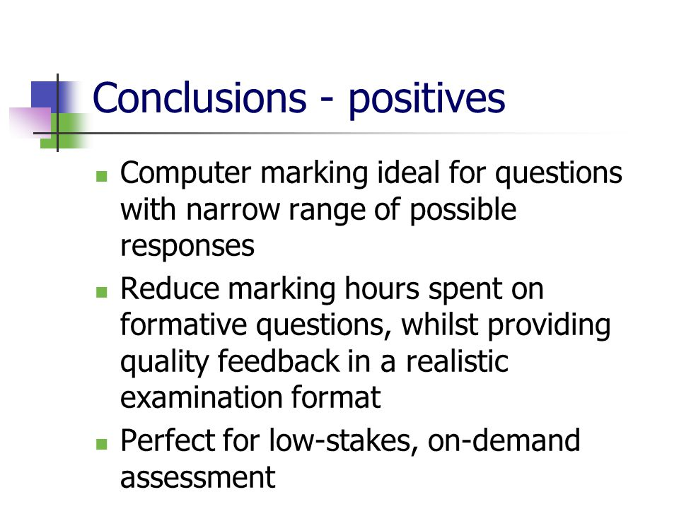 Conclusions - positives Computer marking ideal for questions with narrow range of possible responses Reduce marking hours spent on formative questions, whilst providing quality feedback in a realistic examination format Perfect for low-stakes, on-demand assessment