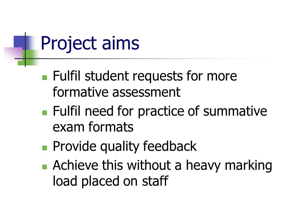 Project aims Fulfil student requests for more formative assessment Fulfil need for practice of summative exam formats Provide quality feedback Achieve this without a heavy marking load placed on staff