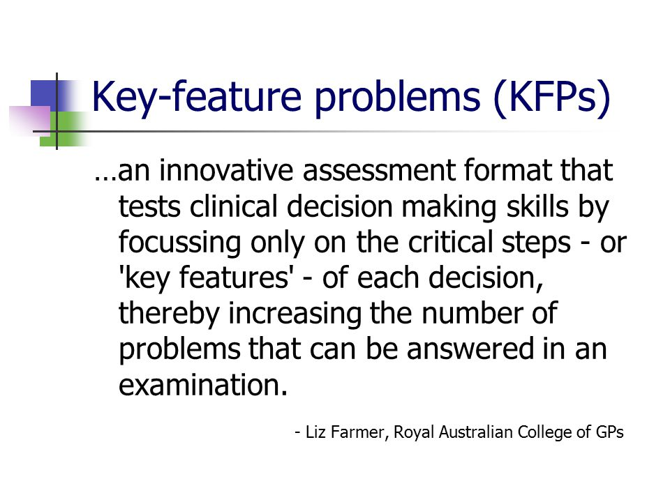 Key-feature problems (KFPs) …an innovative assessment format that tests clinical decision making skills by focussing only on the critical steps - or key features - of each decision, thereby increasing the number of problems that can be answered in an examination.