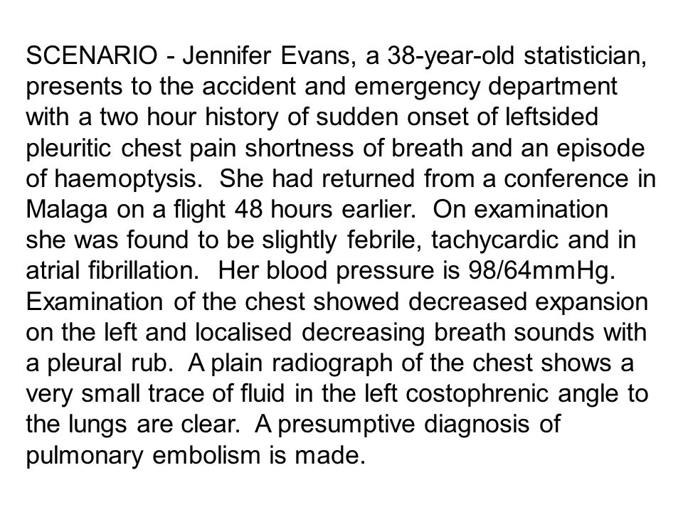SCENARIO - Jennifer Evans, a 38-year-old statistician, presents to the accident and emergency department with a two hour history of sudden onset of leftsided pleuritic chest pain shortness of breath and an episode of haemoptysis.