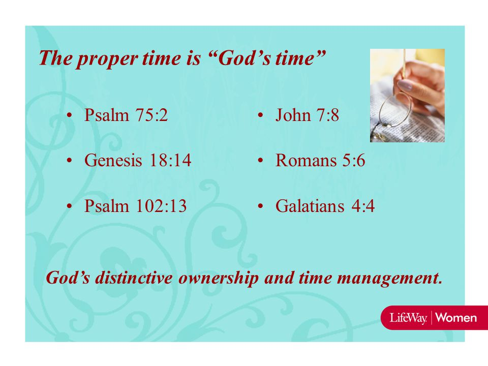 Psalm 75:2 Genesis 18:14 Psalm 102:13 John 7:8 Romans 5:6 Galatians 4:4 The proper time is God's time God's distinctive ownership and time management.