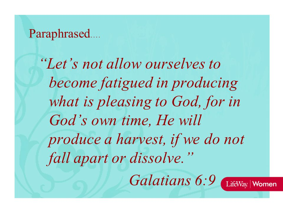 "Paraphrased …. ""Let's not allow ourselves to become fatigued in producing what is pleasing to God, for in God's own time, He will produce a harvest, i"