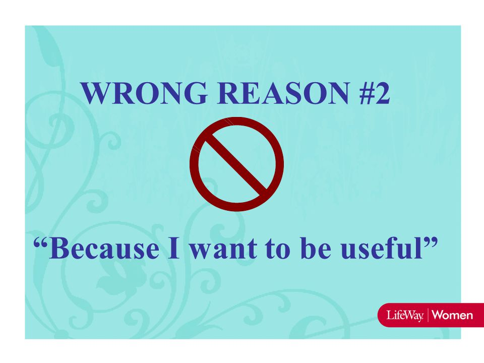 "WRONG REASON #2 ""Because I want to be useful"""