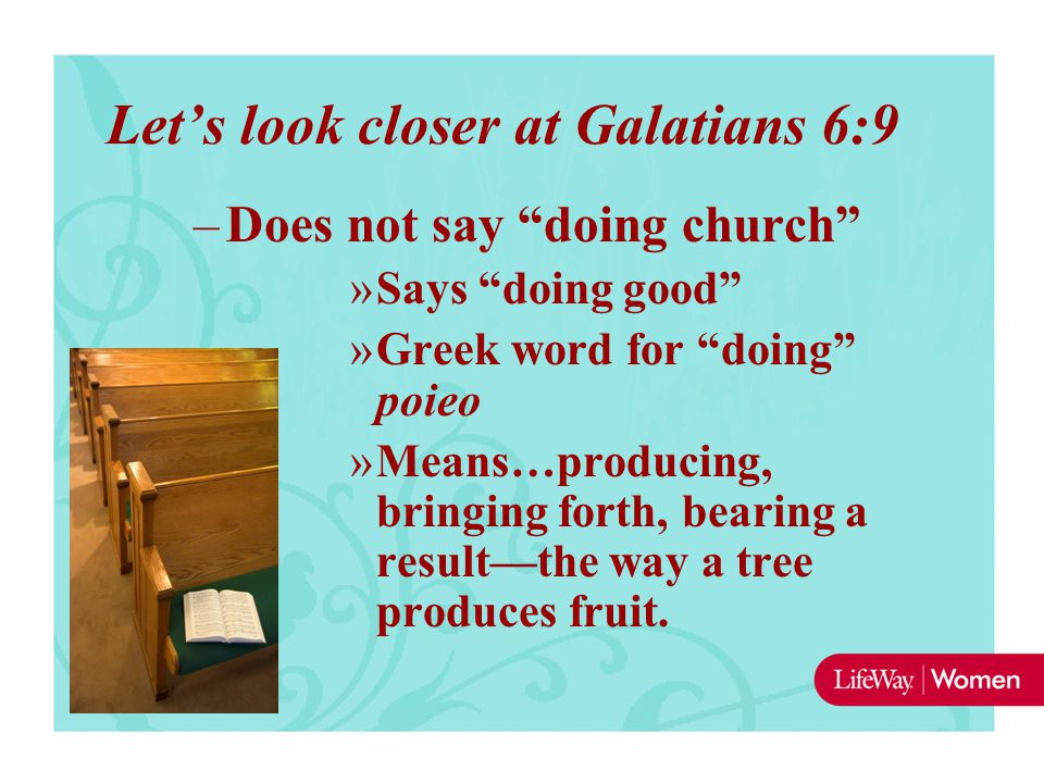 "Let's look closer at Galatians 6:9 –Does not say ""doing church"" »Says ""doing good"" »Greek word for ""doing"" poieo »Means…producing, bringing forth, bea"