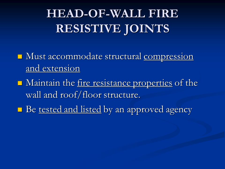 HEAD-OF-WALL FIRE RESISTIVE JOINTS Must accommodate structural compression and extension Must accommodate structural compression and extension Maintain the fire resistance properties of the wall and roof/floor structure.