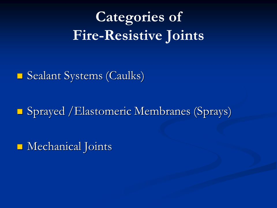 Categories of Fire-Resistive Joints Sealant Systems (Caulks) Sealant Systems (Caulks) Sprayed /Elastomeric Membranes (Sprays) Sprayed /Elastomeric Membranes (Sprays) Mechanical Joints Mechanical Joints