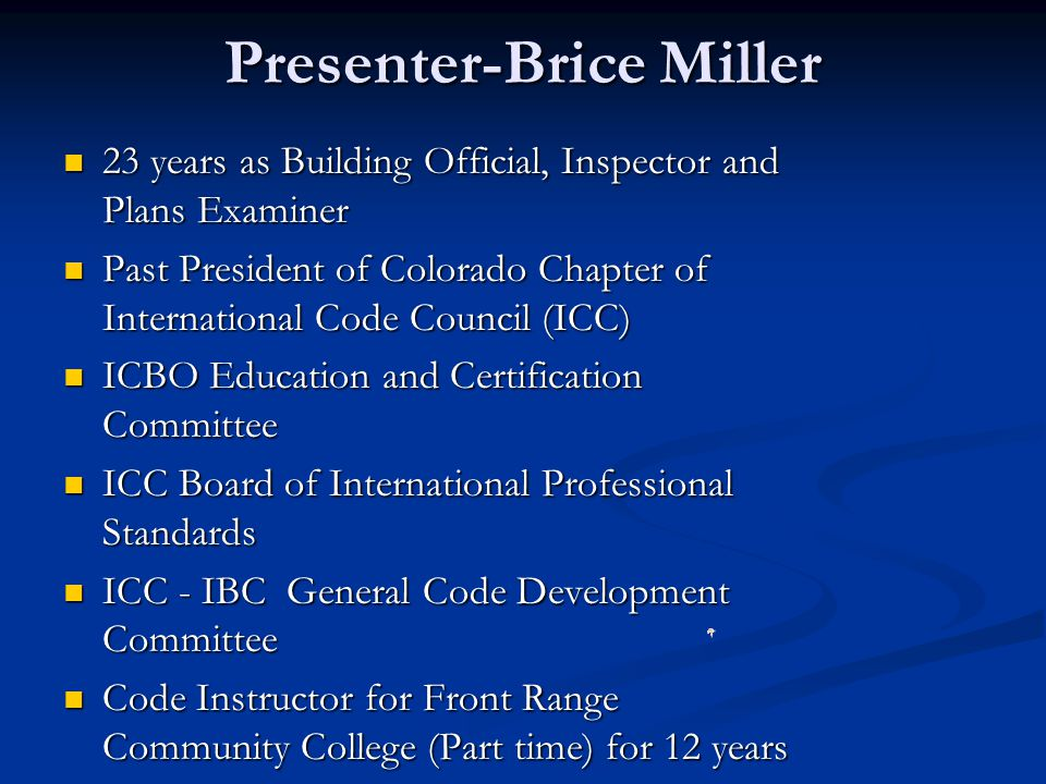 Presenter-Brice Miller 23 years as Building Official, Inspector and Plans Examiner 23 years as Building Official, Inspector and Plans Examiner Past President of Colorado Chapter of International Code Council (ICC) Past President of Colorado Chapter of International Code Council (ICC) ICBO Education and Certification Committee ICBO Education and Certification Committee ICC Board of International Professional Standards ICC Board of International Professional Standards ICC - IBC General Code Development Committee ICC - IBC General Code Development Committee Code Instructor for Front Range Community College (Part time) for 12 years Code Instructor for Front Range Community College (Part time) for 12 years