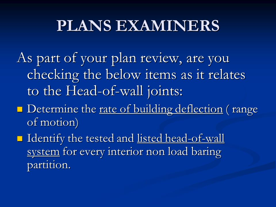 PLANS EXAMINERS As part of your plan review, are you checking the below items as it relates to the Head-of-wall joints: Determine the rate of building deflection ( range of motion) Determine the rate of building deflection ( range of motion) Identify the tested and listed head-of-wall system for every interior non load baring partition.