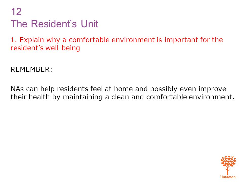 12 The Resident's Unit 1. Explain why a comfortable environment is important for the resident's well-being REMEMBER: NAs can help residents feel at ho