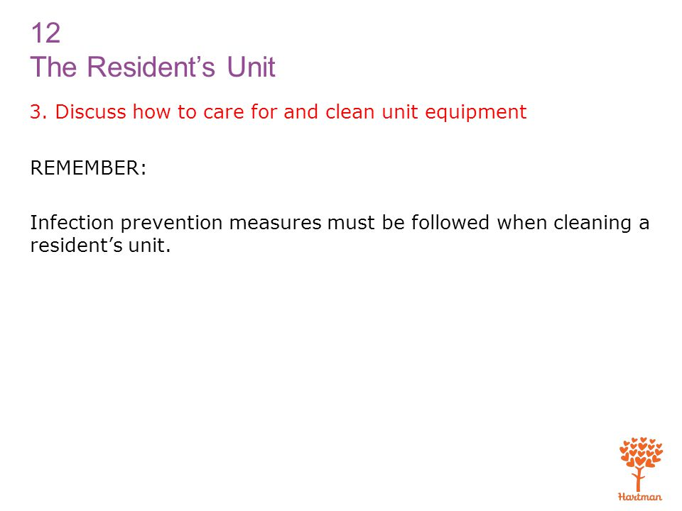 12 The Resident's Unit 3. Discuss how to care for and clean unit equipment REMEMBER: Infection prevention measures must be followed when cleaning a re