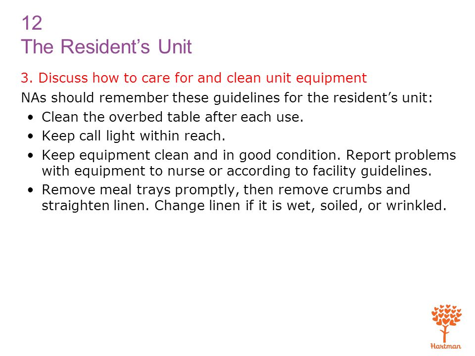 12 The Resident's Unit 3. Discuss how to care for and clean unit equipment NAs should remember these guidelines for the resident's unit: Clean the ove