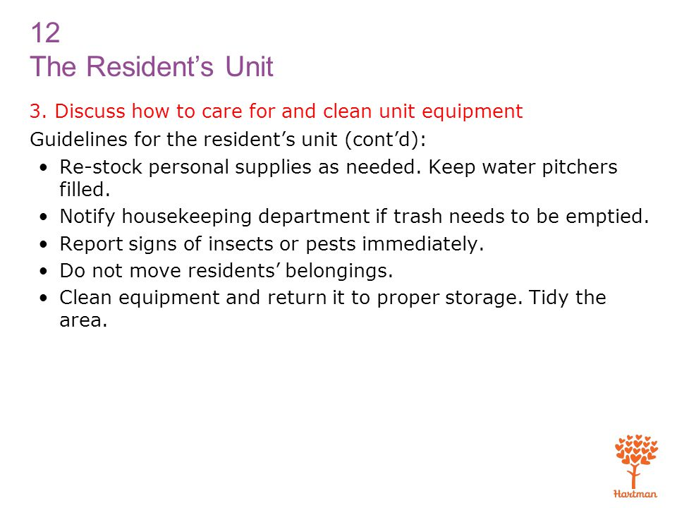 12 The Resident's Unit 3. Discuss how to care for and clean unit equipment Guidelines for the resident's unit (cont'd): Re-stock personal supplies as