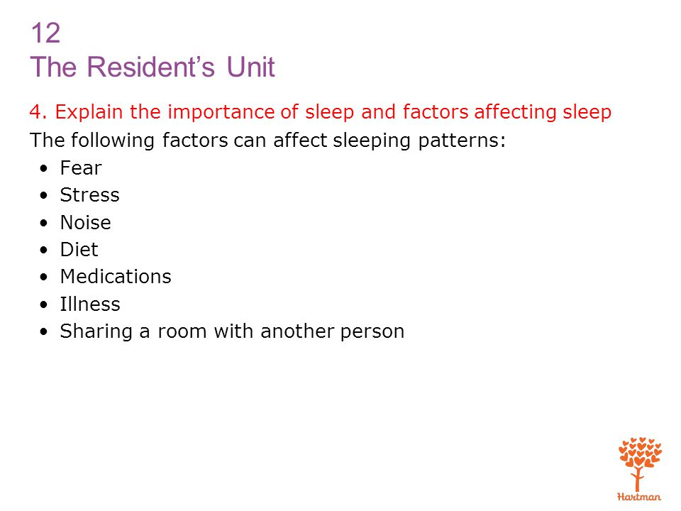 12 The Resident's Unit 4. Explain the importance of sleep and factors affecting sleep The following factors can affect sleeping patterns: Fear Stress