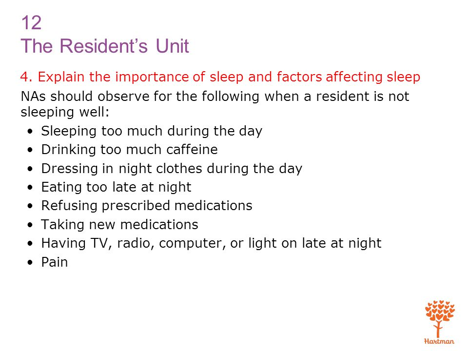 12 The Resident's Unit 4. Explain the importance of sleep and factors affecting sleep NAs should observe for the following when a resident is not slee