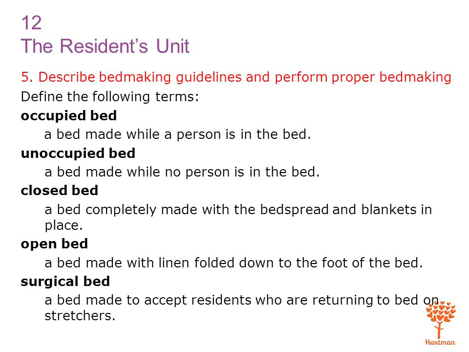 12 The Resident's Unit 5. Describe bedmaking guidelines and perform proper bedmaking Define the following terms: occupied bed a bed made while a perso