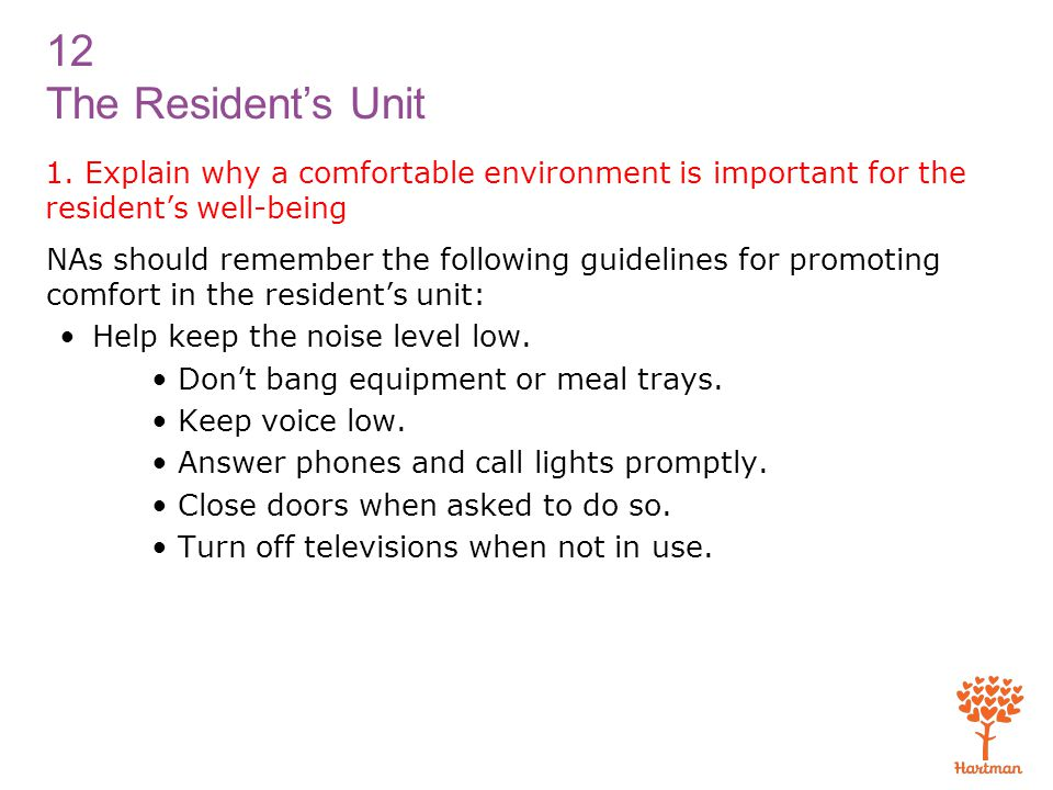 12 The Resident's Unit 1. Explain why a comfortable environment is important for the resident's well-being NAs should remember the following guideline