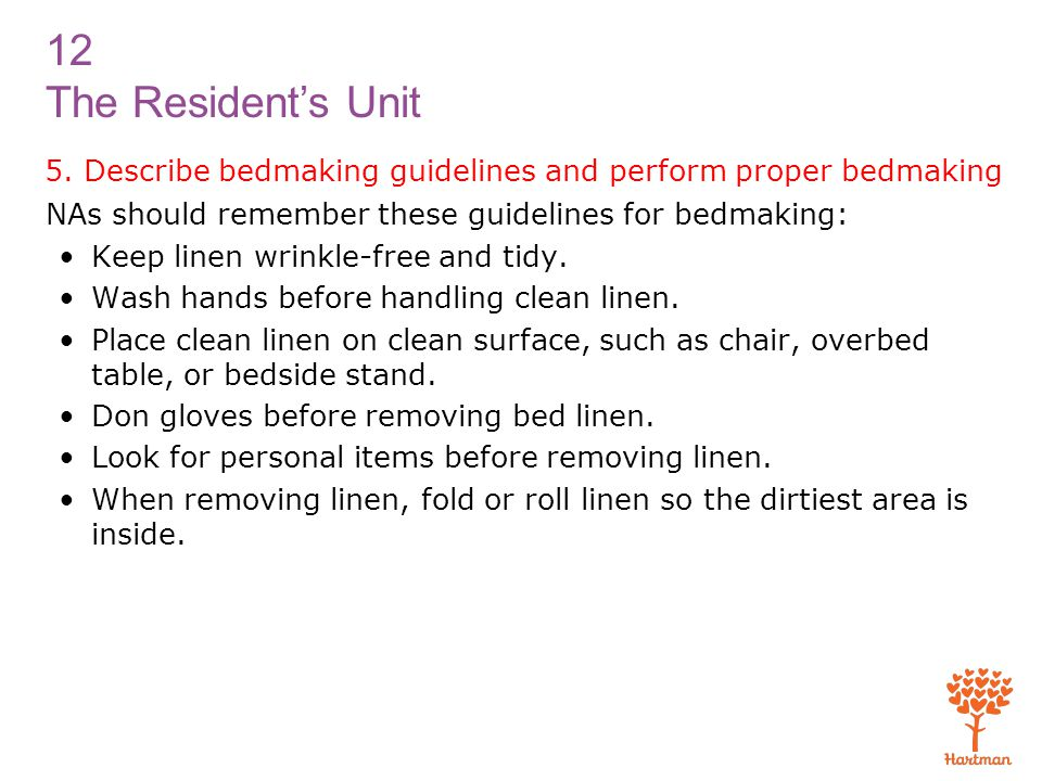 12 The Resident's Unit 5. Describe bedmaking guidelines and perform proper bedmaking NAs should remember these guidelines for bedmaking: Keep linen wr