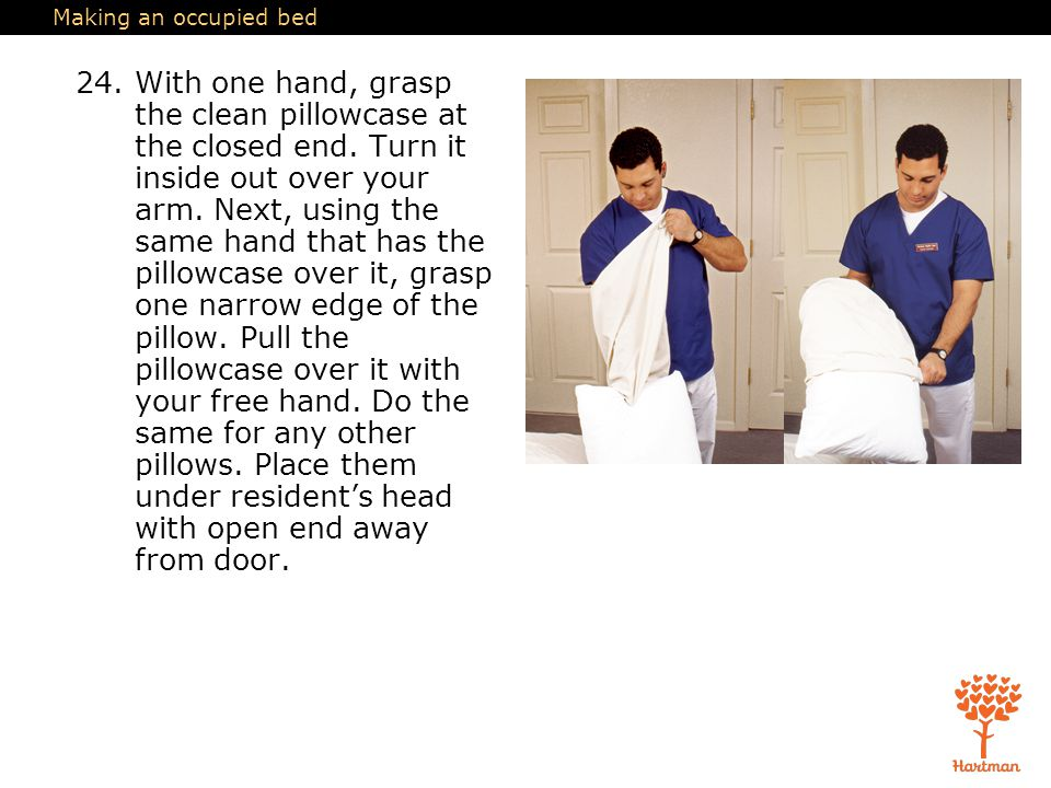 Making an occupied bed 24.With one hand, grasp the clean pillowcase at the closed end.