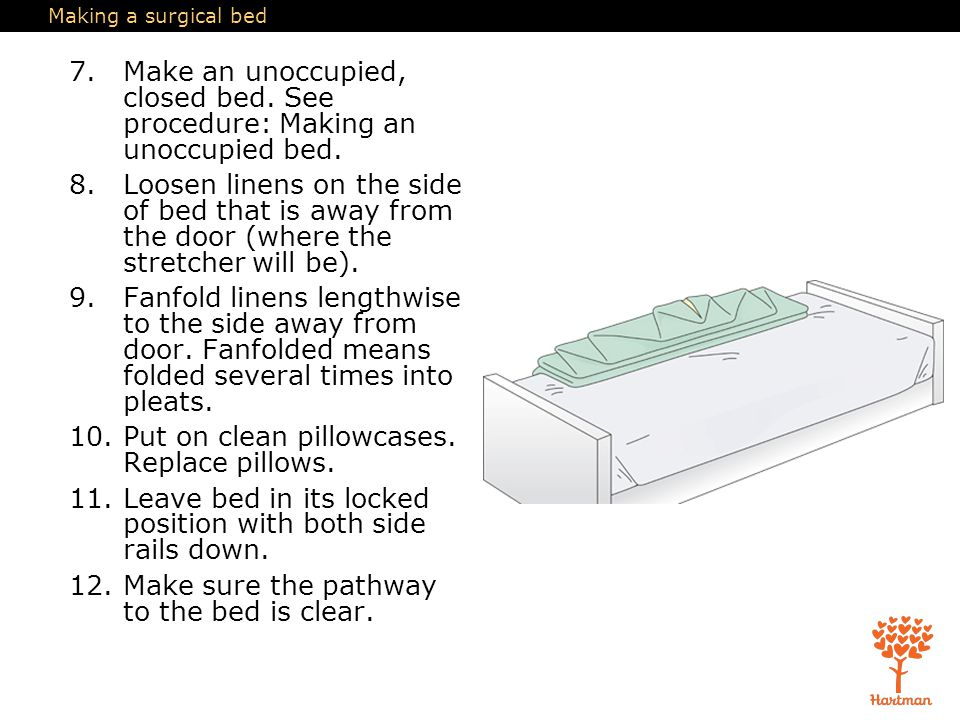 Making a surgical bed 7.Make an unoccupied, closed bed. See procedure: Making an unoccupied bed. 8.Loosen linens on the side of bed that is away from