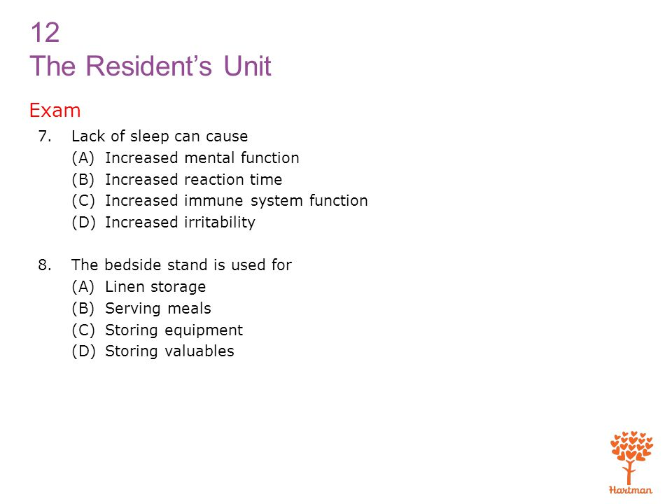 12 The Resident's Unit Exam 7.Lack of sleep can cause (A) Increased mental function (B) Increased reaction time (C) Increased immune system function (D) Increased irritability 8.The bedside stand is used for (A) Linen storage (B) Serving meals (C) Storing equipment (D) Storing valuables