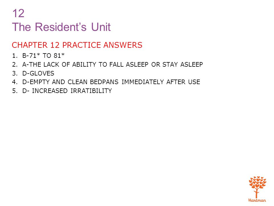 12 The Resident's Unit CHAPTER 12 PRACTICE ANSWERS 1.B-71* TO 81* 2.A-THE LACK OF ABILITY TO FALL ASLEEP OR STAY ASLEEP 3.D-GLOVES 4.D-EMPTY AND CLEAN