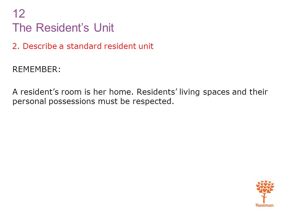 12 The Resident's Unit 2. Describe a standard resident unit REMEMBER: A resident's room is her home. Residents' living spaces and their personal posse