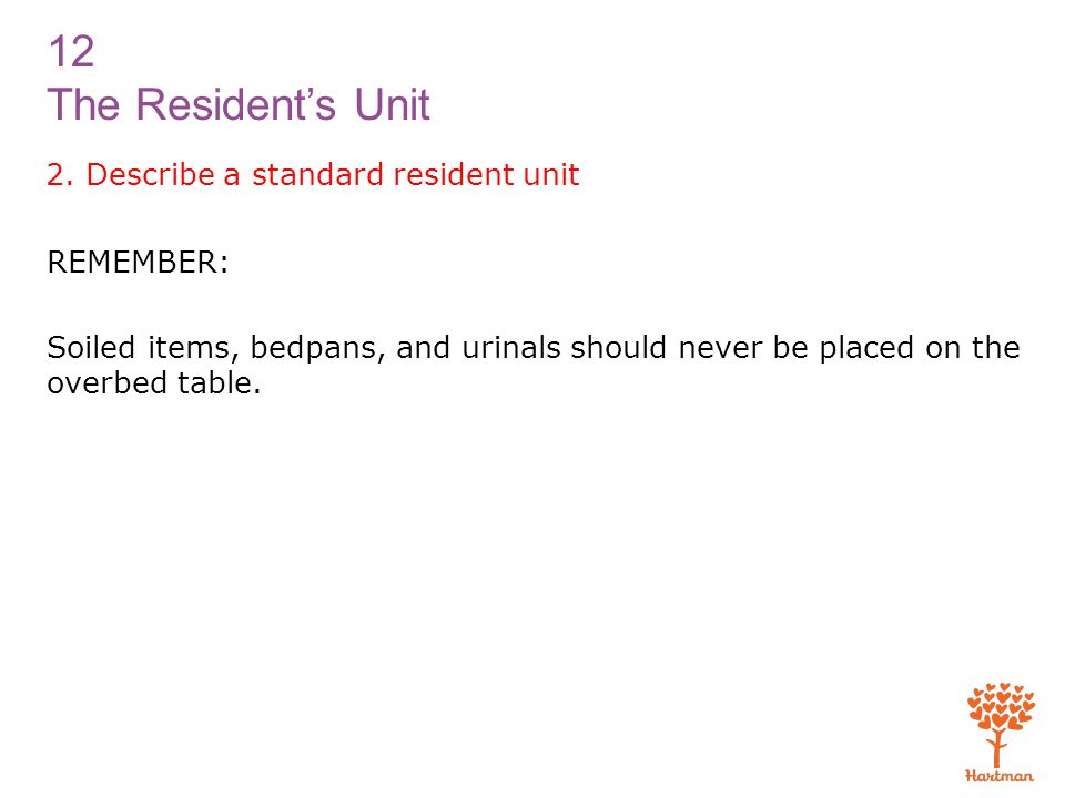 12 The Resident's Unit 2. Describe a standard resident unit REMEMBER: Soiled items, bedpans, and urinals should never be placed on the overbed table.