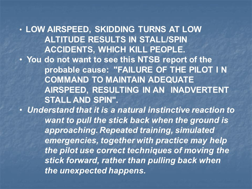 LOW AIRSPEED, SKIDDING TURNS AT LOW ALTITUDE RESULTS IN STALL/SPIN ACCIDENTS, WHICH KILL PEOPLE. You do not want to see this NTSB report of the probab