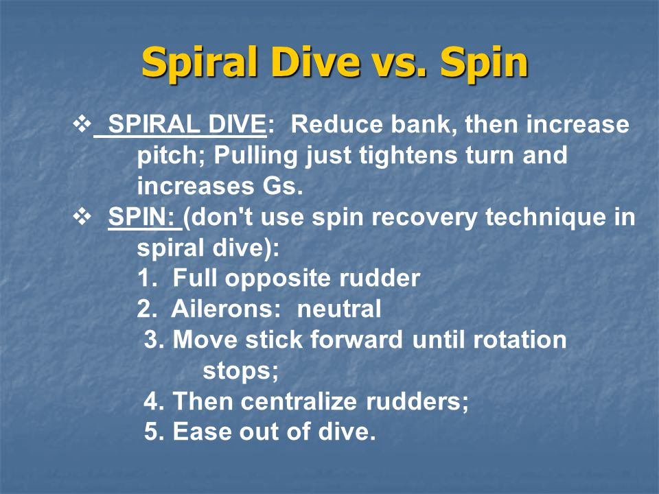 Spiral Dive vs. Spin  SPIRAL DIVE: Reduce bank, then increase pitch; Pulling just tightens turn and increases Gs.  SPIN: (don't use spin recovery te