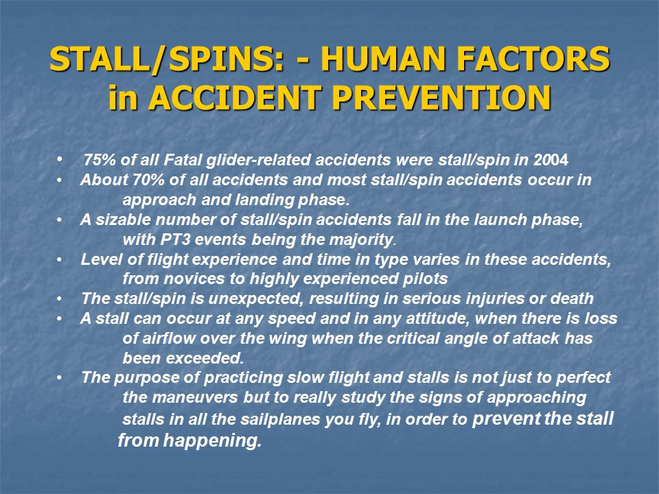 STALL/SPINS: - HUMAN FACTORS in ACCIDENT PREVENTION 75% of all Fatal glider-related accidents were stall/spin in 2004 About 70% of all accidents and m