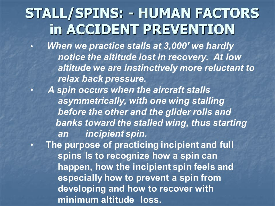 STALL/SPINS: - HUMAN FACTORS in ACCIDENT PREVENTION When we practice stalls at 3,000' we hardly notice the altitude lost in recovery. At low altitude