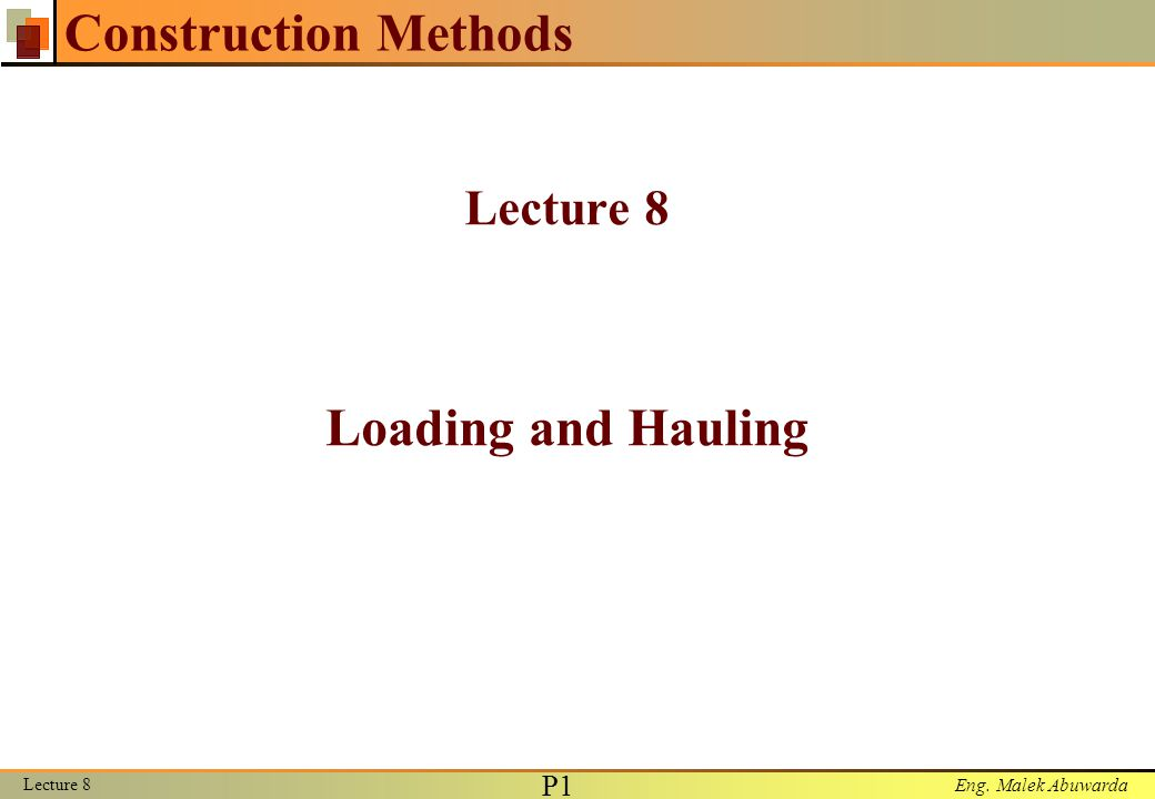 Eng. Malek Abuwarda Lecture 8 P1P1 Construction Methods Lecture 8 Loading and Hauling