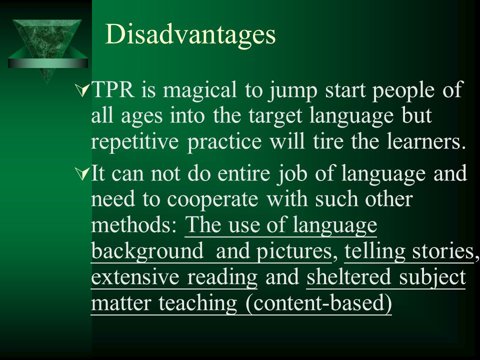 Disadvantages  TPR is magical to jump start people of all ages into the target language but repetitive practice will tire the learners.