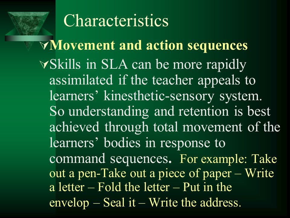 Characteristics  Movement and action sequences  Skills in SLA can be more rapidly assimilated if the teacher appeals to learners' kinesthetic-sensory system.