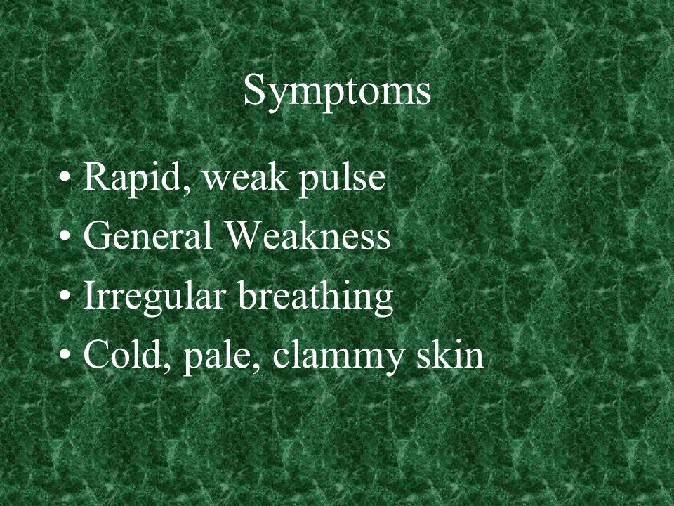 Symptoms Rapid, weak pulse General Weakness Irregular breathing Cold, pale, clammy skin
