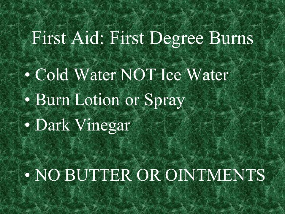 First Aid: First Degree Burns Cold Water NOT Ice Water Burn Lotion or Spray Dark Vinegar NO BUTTER OR OINTMENTS