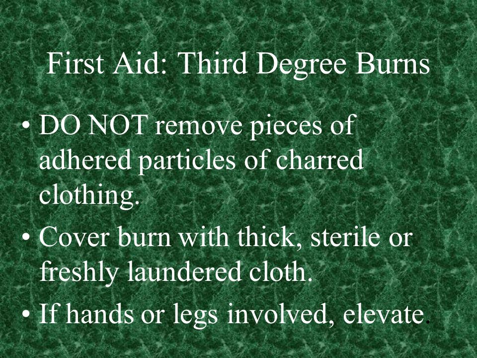 First Aid: Third Degree Burns DO NOT remove pieces of adhered particles of charred clothing.