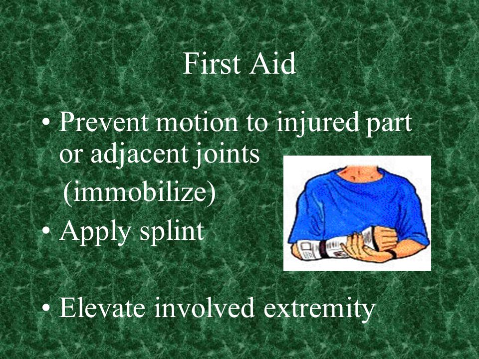 First Aid Prevent motion to injured part or adjacent joints (immobilize) Apply splint Elevate involved extremity