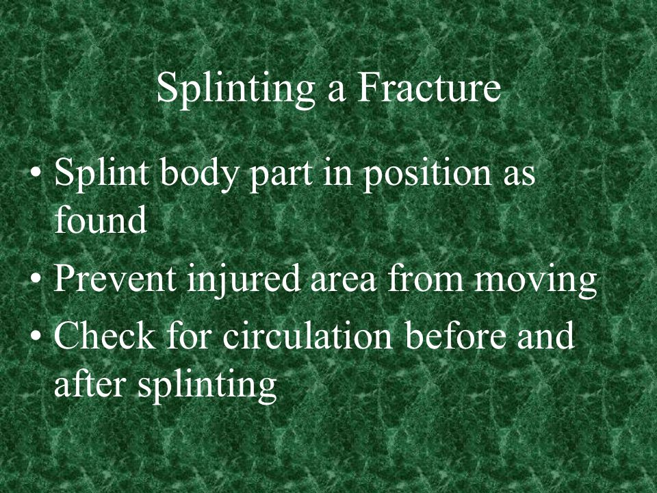 Splinting a Fracture Splint body part in position as found Prevent injured area from moving Check for circulation before and after splinting