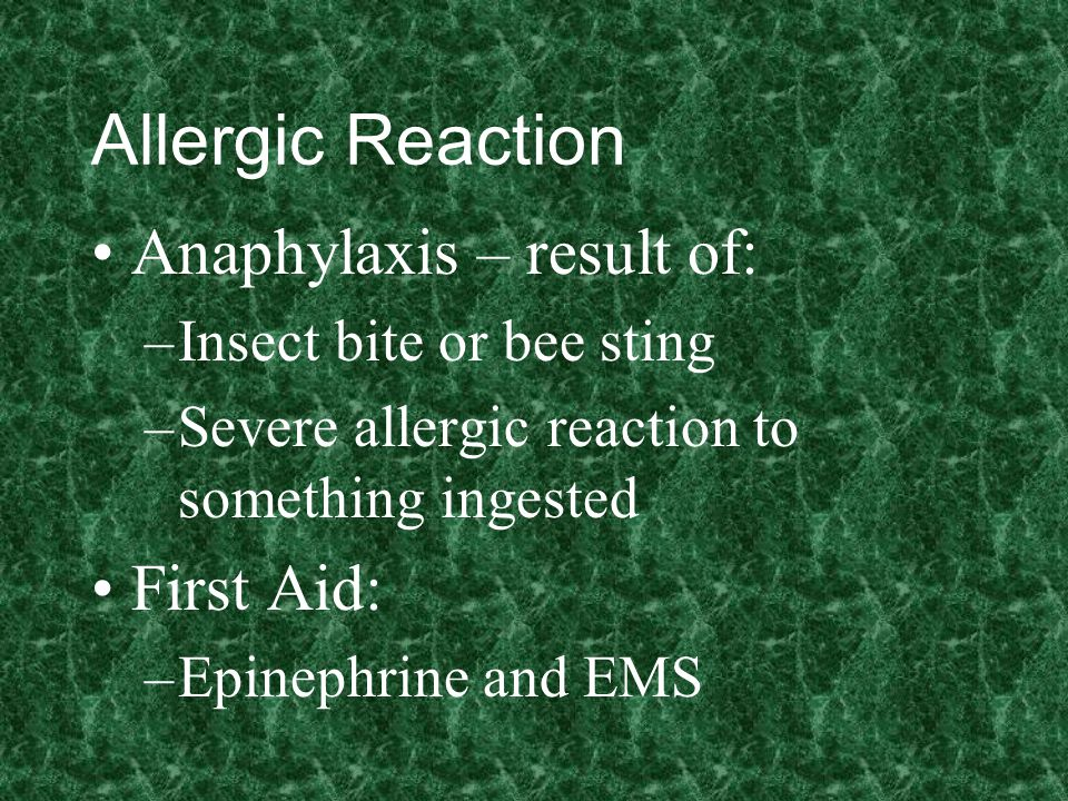 Allergic Reaction Anaphylaxis – result of: –Insect bite or bee sting –Severe allergic reaction to something ingested First Aid: –Epinephrine and EMS