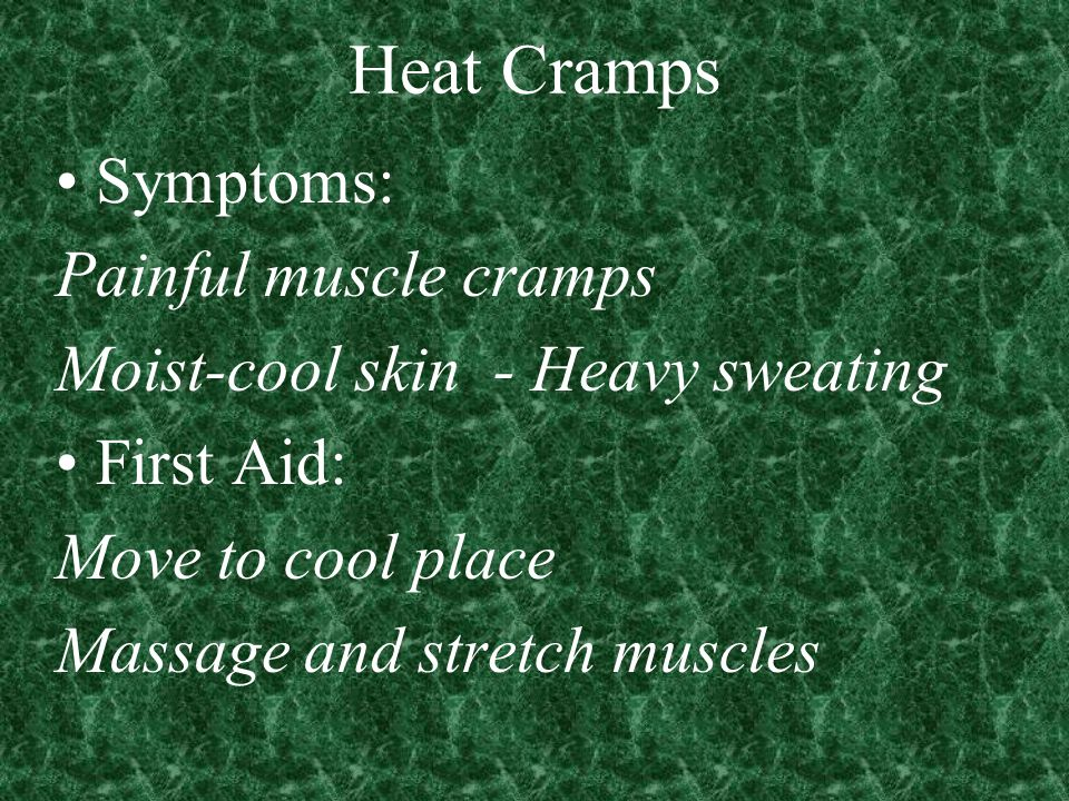 Heat Cramps Symptoms: Painful muscle cramps Moist-cool skin - Heavy sweating First Aid: Move to cool place Massage and stretch muscles