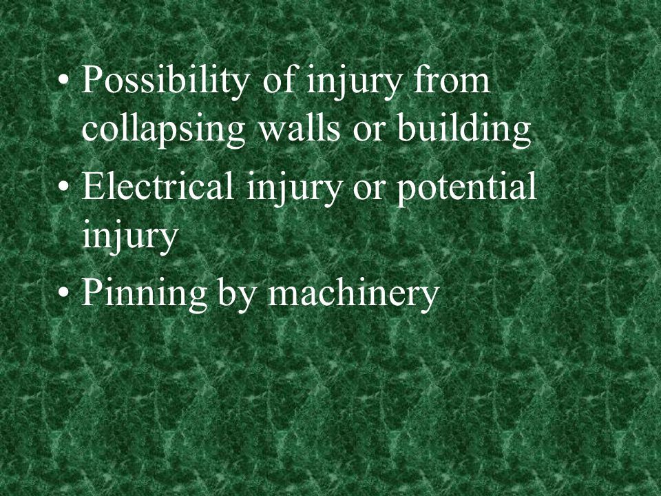 Possibility of injury from collapsing walls or building Electrical injury or potential injury Pinning by machinery