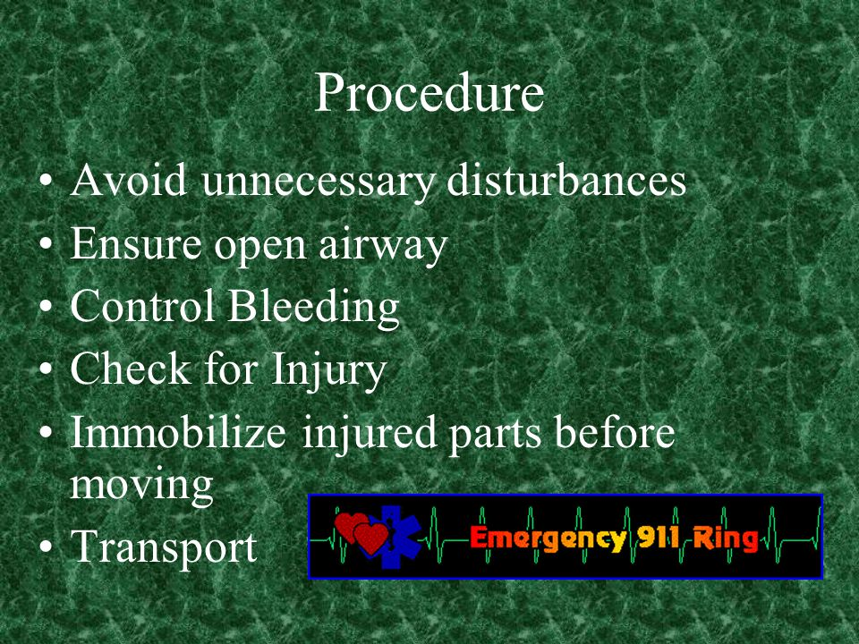 Procedure Avoid unnecessary disturbances Ensure open airway Control Bleeding Check for Injury Immobilize injured parts before moving Transport