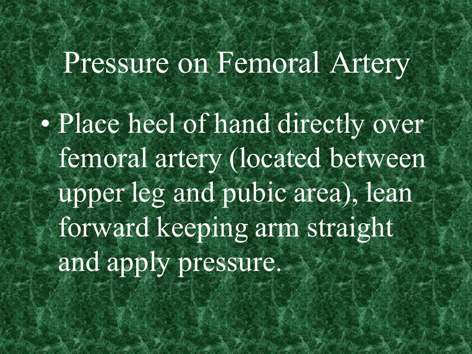Pressure on Femoral Artery Place heel of hand directly over femoral artery (located between upper leg and pubic area), lean forward keeping arm straight and apply pressure.