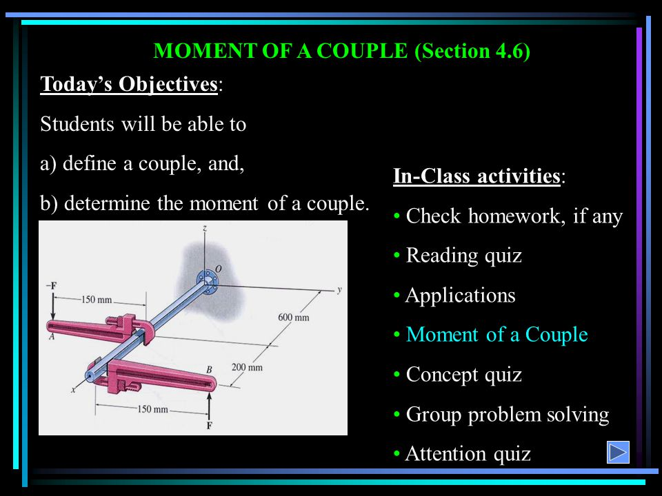 MOMENT OF A COUPLE (Section 4.6) Today's Objectives: Students will be able to a) define a couple, and, b) determine the moment of a couple. In-Class a