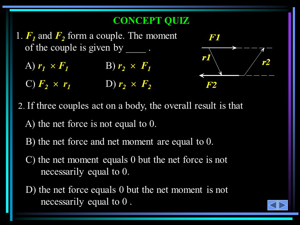 CONCEPT QUIZ 1. F 1 and F 2 form a couple. The moment of the couple is given by ____. A) r 1  F 1 B) r 2  F 1 C) F 2  r 1 D) r 2  F 2 2. If three