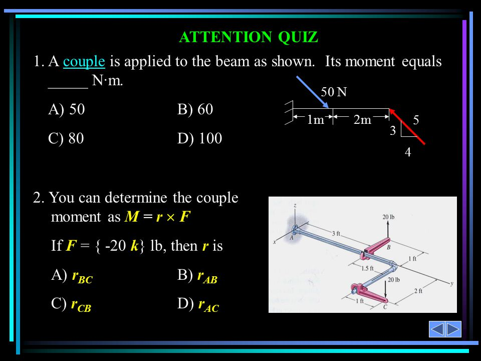 ATTENTION QUIZ 1. A couple is applied to the beam as shown. Its moment equals _____ N·m. A) 50B) 60 C) 80D) 100 2. You can determine the couple moment